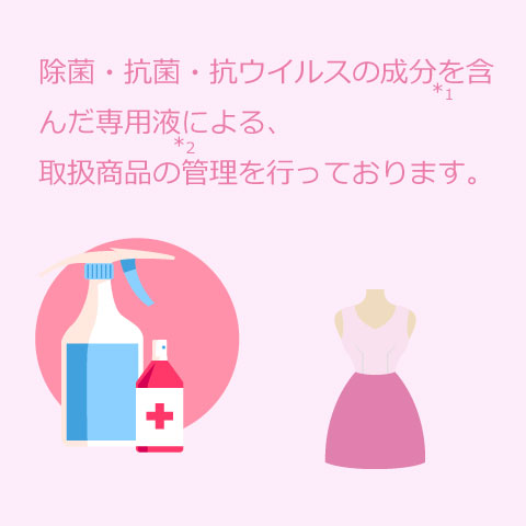 除菌・抗菌・抗ウイルスの成分を含んだ専用液による、商品管理を行っております。
